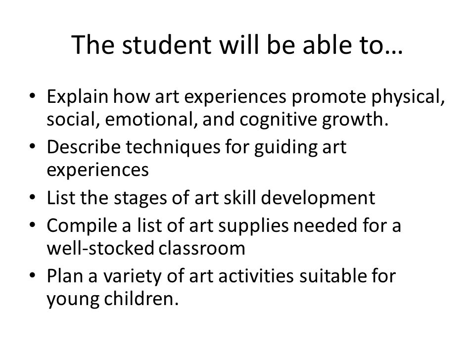 The student will be able to… Explain how art experiences promote physical, social, emotional, and cognitive growth. Describe techniques for guiding ar