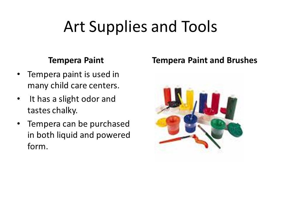 Art Supplies and Tools Tempera Paint Tempera paint is used in many child care centers. It has a slight odor and tastes chalky. Tempera can be purchase