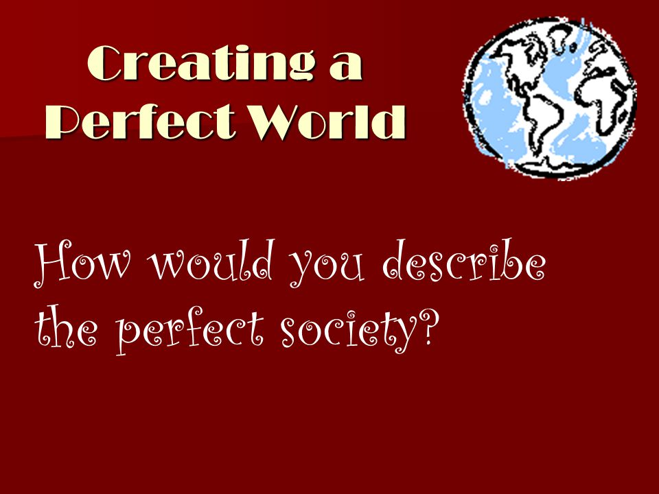 Creating a Perfect World How would you describe the perfect society