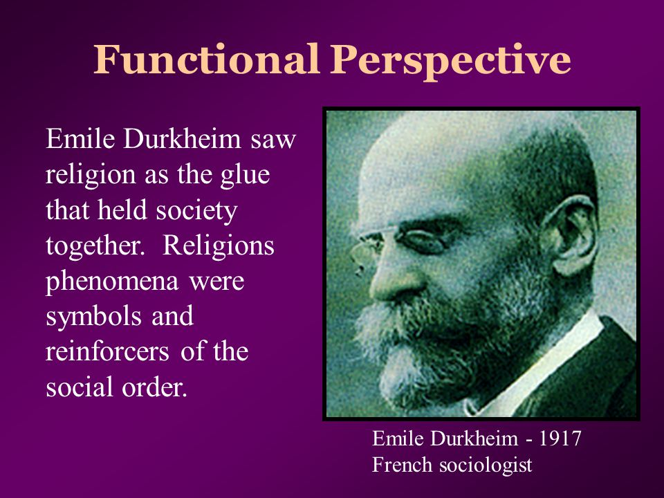 Functional Perspective Emile Durkheim saw religion as the glue that held society together. Religions phenomena were symbols and reinforcers of the soc