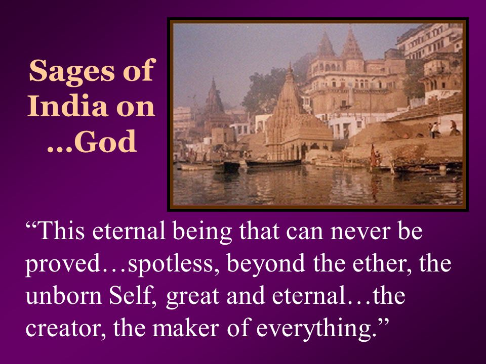 "Sages of India on …God ""This eternal being that can never be proved…spotless, beyond the ether, the unborn Self, great and eternal…the creator, the ma"