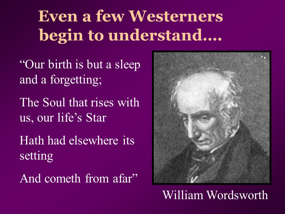 "Even a few Westerners begin to understand…. ""Our birth is but a sleep and a forgetting; The Soul that rises with us, our life's Star Hath had elsewher"