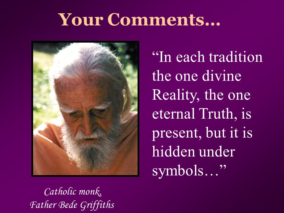 "Your Comments… Catholic monk, Father Bede Griffiths ""In each tradition the one divine Reality, the one eternal Truth, is present, but it is hidden und"
