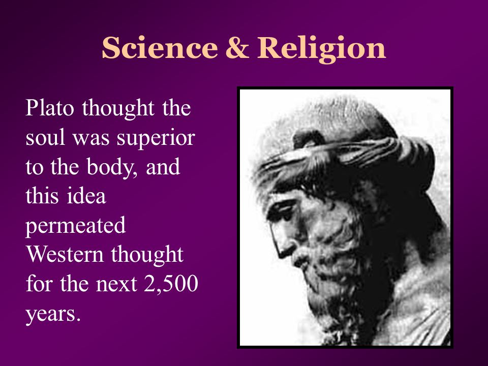 Science & Religion Plato thought the soul was superior to the body, and this idea permeated Western thought for the next 2,500 years.