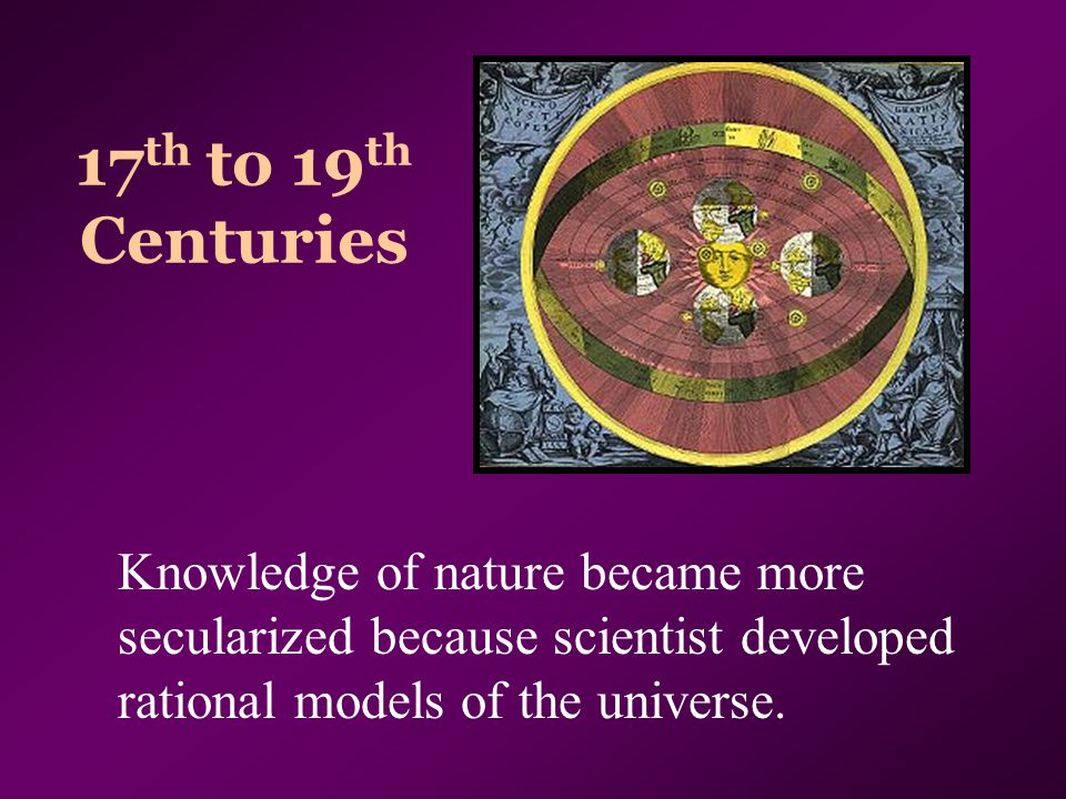 17 th to 19 th Centuries Knowledge of nature became more secularized because scientist developed rational models of the universe.