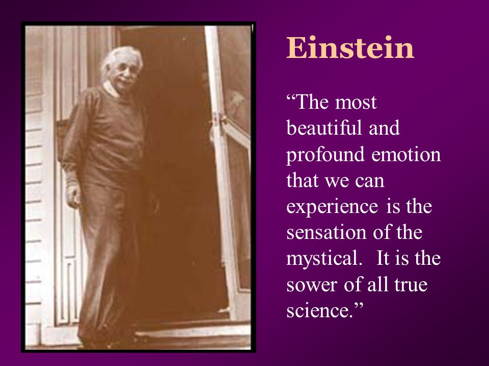 "Einstein ""The most beautiful and profound emotion that we can experience is the sensation of the mystical. It is the sower of all true science."""