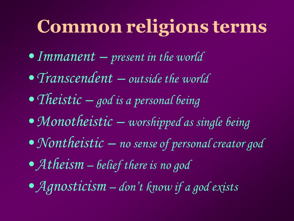 Common religions terms Immanent – present in the world Transcendent – outside the world Theistic – god is a personal being Monotheistic – worshipped as single being Nontheistic – no sense of personal creator god Atheism – belief there is no god Agnosticism – don't know if a god exists