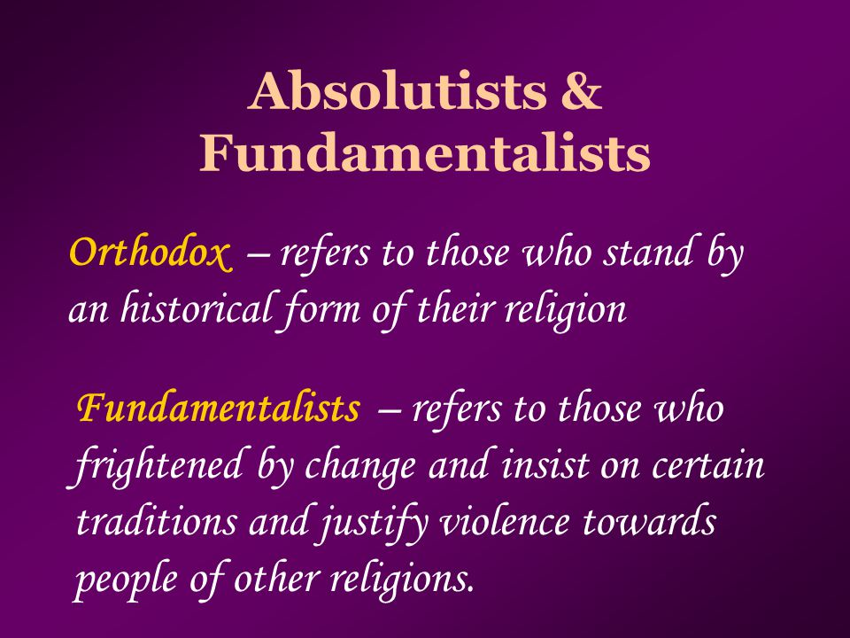 Absolutists & Fundamentalists Orthodox – refers to those who stand by an historical form of their religion Fundamentalists – refers to those who frightened by change and insist on certain traditions and justify violence towards people of other religions.