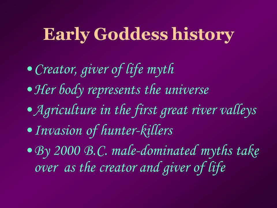 Early Goddess history Creator, giver of life myth Her body represents the universe Agriculture in the first great river valleys Invasion of hunter-kil