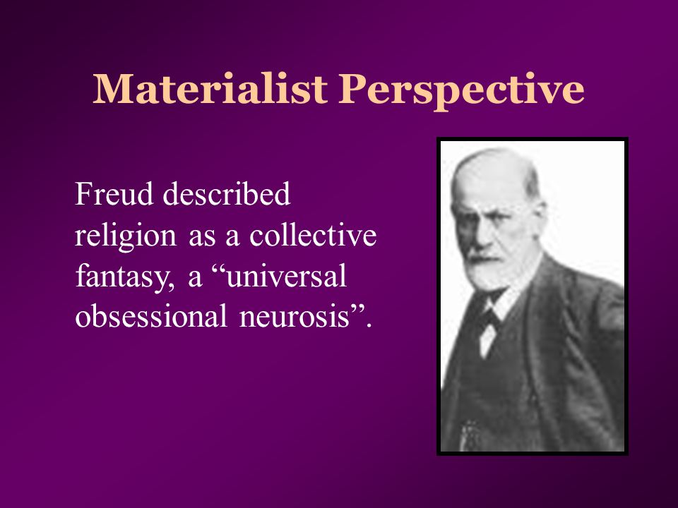 "Materialist Perspective Freud described religion as a collective fantasy, a ""universal obsessional neurosis""."