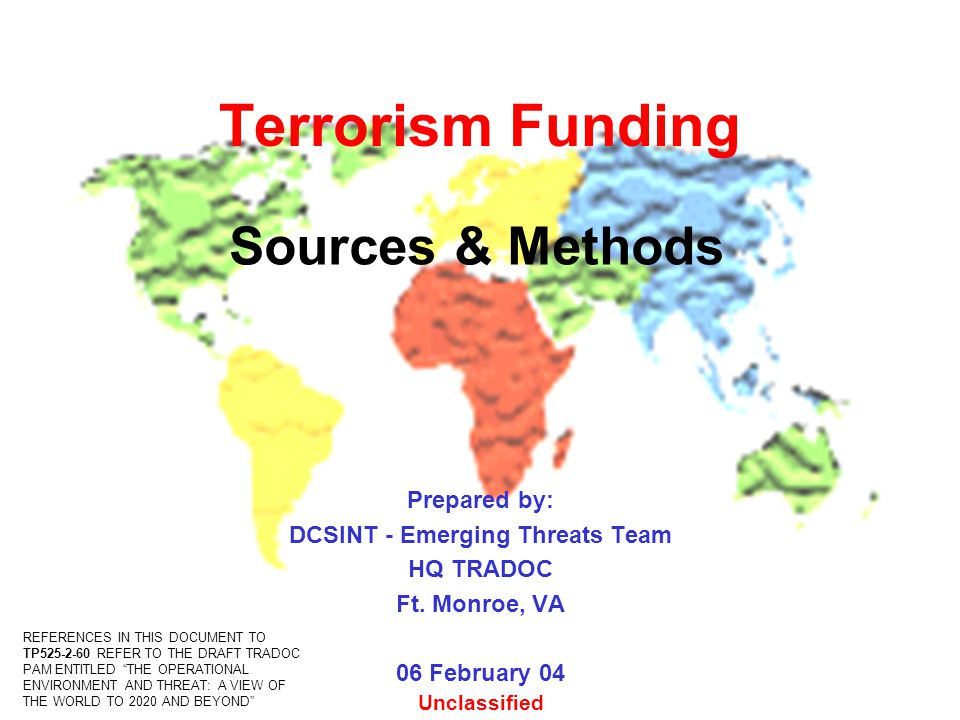 Terrorism Funding Prepared by: DCSINT - Emerging Threats Team HQ TRADOC Ft. Monroe, VA 06 February 04 Sources & Methods Unclassified REFERENCES IN THI