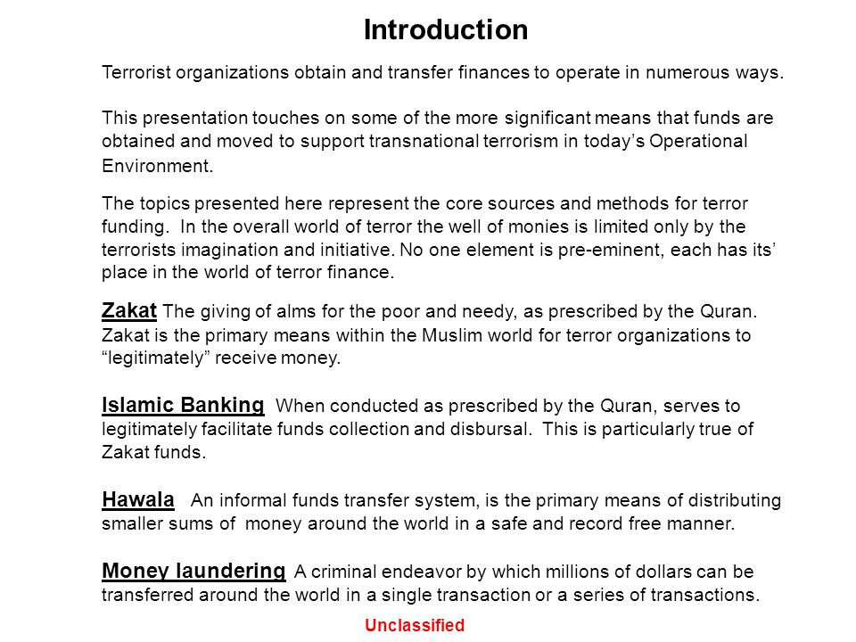 Introduction Terrorist organizations obtain and transfer finances to operate in numerous ways. This presentation touches on some of the more significa