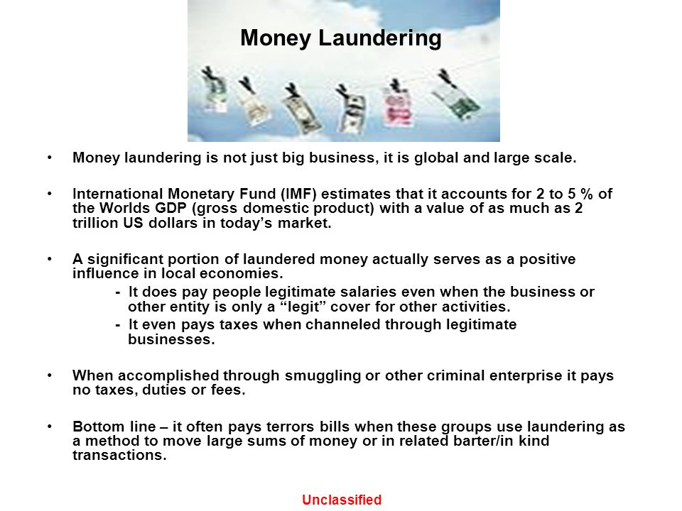 Money Laundering Money laundering is not just big business, it is global and large scale. International Monetary Fund (IMF) estimates that it accounts