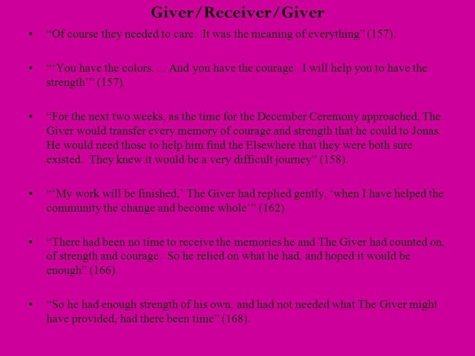 "Giver/Receiver/Giver ""Of course they needed to care. It was the meaning of everything"" (157). ""'You have the colors... And you have the courage. I wil"