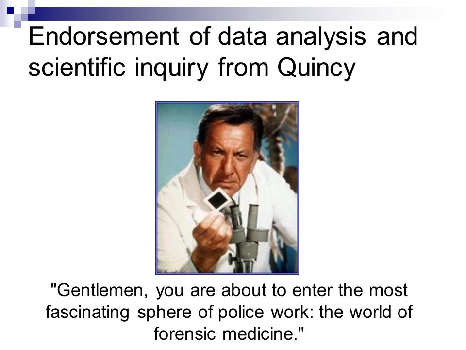 Endorsement of data analysis and scientific inquiry from Quincy Gentlemen, you are about to enter the most fascinating sphere of police work: the world of forensic medicine.