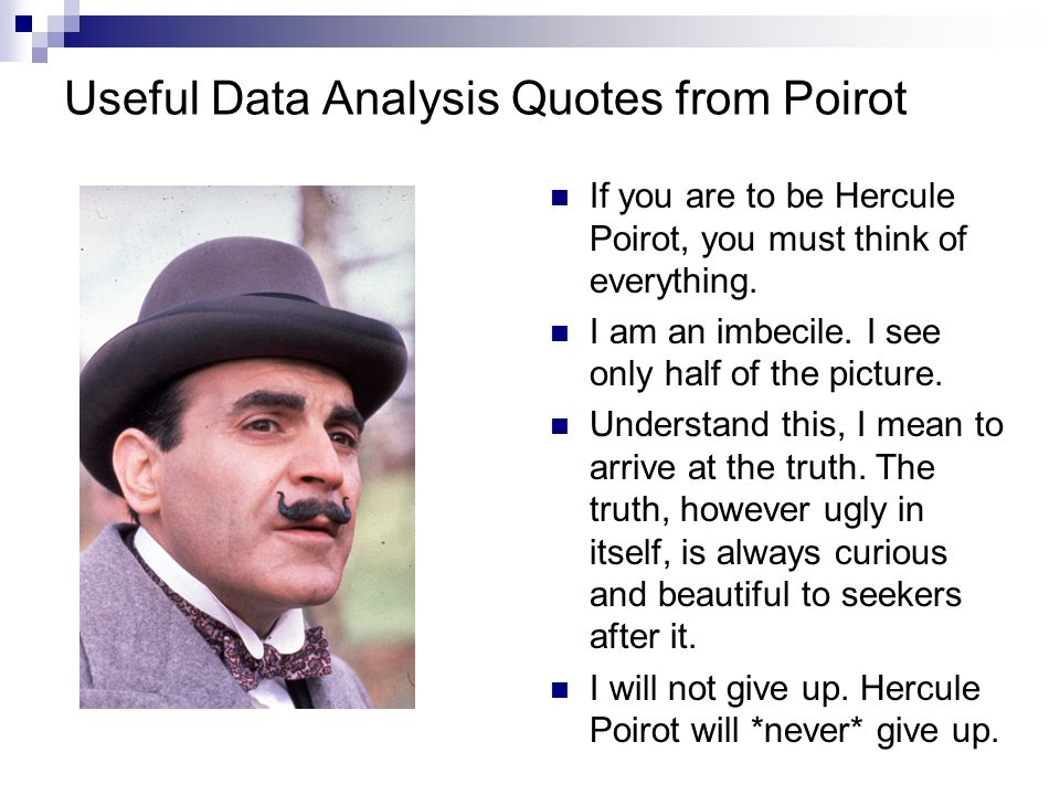 Useful Data Analysis Quotes from Poirot If you are to be Hercule Poirot, you must think of everything.