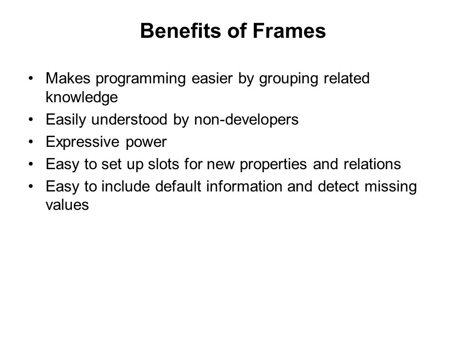 Benefits of Frames Makes programming easier by grouping related knowledge Easily understood by non-developers Expressive power Easy to set up slots for new properties and relations Easy to include default information and detect missing values
