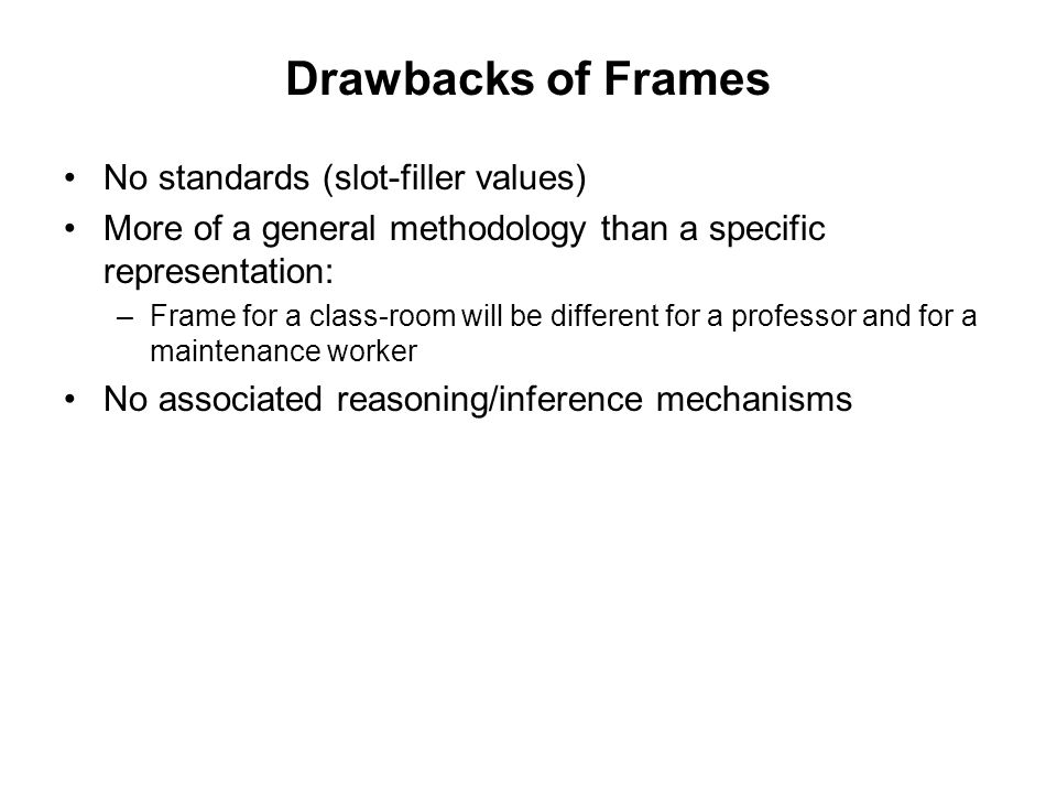Drawbacks of Frames No standards (slot-filler values) More of a general methodology than a specific representation: –Frame for a class-room will be different for a professor and for a maintenance worker No associated reasoning/inference mechanisms