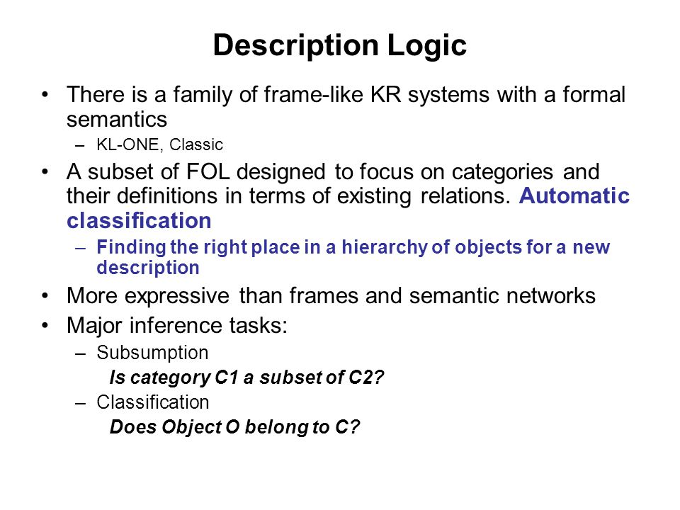 Description Logic There is a family of frame-like KR systems with a formal semantics –KL-ONE, Classic A subset of FOL designed to focus on categories and their definitions in terms of existing relations.