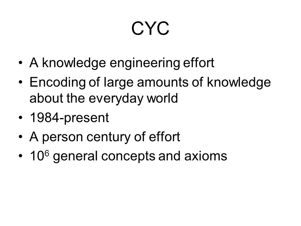 CYC A knowledge engineering effort Encoding of large amounts of knowledge about the everyday world 1984-present A person century of effort 10 6 general concepts and axioms