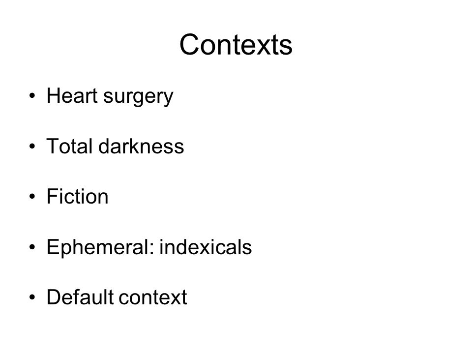 Contexts Heart surgery Total darkness Fiction Ephemeral: indexicals Default context