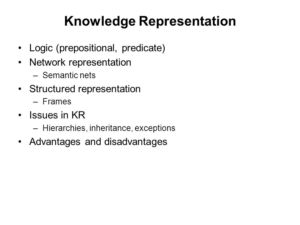 Knowledge Representation Logic (prepositional, predicate) Network representation –Semantic nets Structured representation –Frames Issues in KR –Hierarchies, inheritance, exceptions Advantages and disadvantages