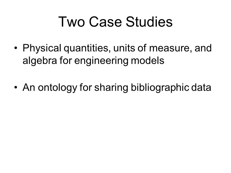 Two Case Studies Physical quantities, units of measure, and algebra for engineering models An ontology for sharing bibliographic data