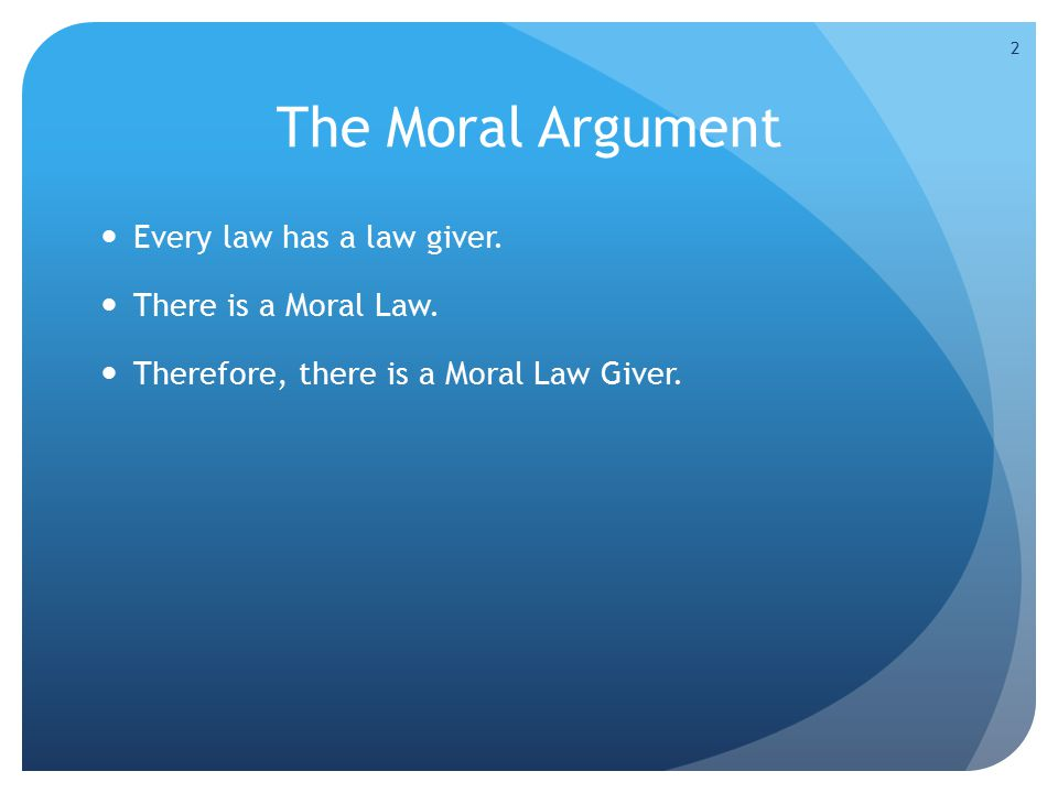 Every law has a law giver. There is a Moral Law. Therefore, there is a Moral Law Giver. 2