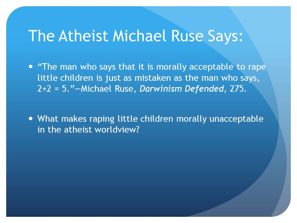 The Atheist Michael Ruse Says: The man who says that it is morally acceptable to rape little children is just as mistaken as the man who says, 2+2 = 5. —Michael Ruse, Darwinism Defended, 275.