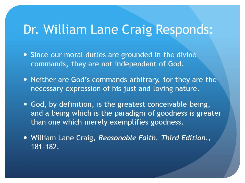Dr. William Lane Craig Responds: Since our moral duties are grounded in the divine commands, they are not independent of God. Neither are God's comman