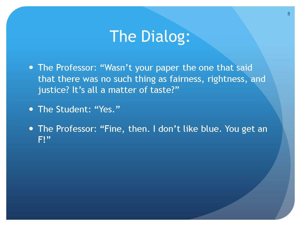 The Dialog: The Professor: Wasn't your paper the one that said that there was no such thing as fairness, rightness, and justice.