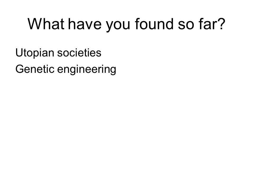 What have you found so far? Utopian societies Genetic engineering
