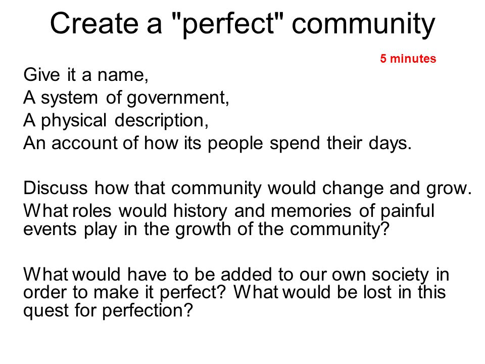 Create a perfect community Give it a name, A system of government, A physical description, An account of how its people spend their days.
