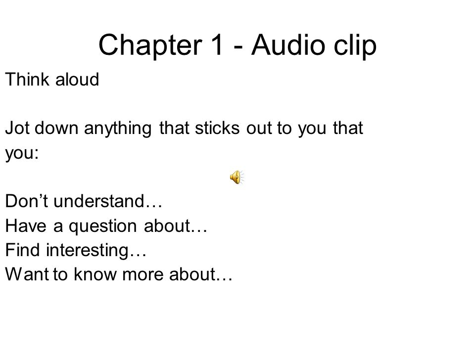 Chapter 1 - Audio clip Think aloud Jot down anything that sticks out to you that you: Don't understand… Have a question about… Find interesting… Want to know more about…