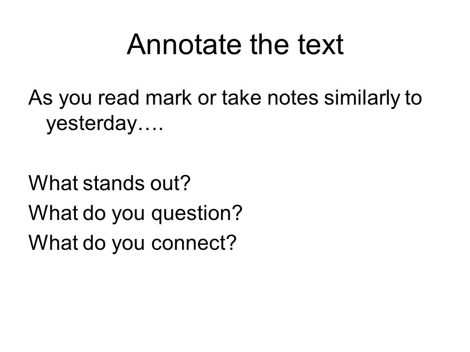 Annotate the text As you read mark or take notes similarly to yesterday….