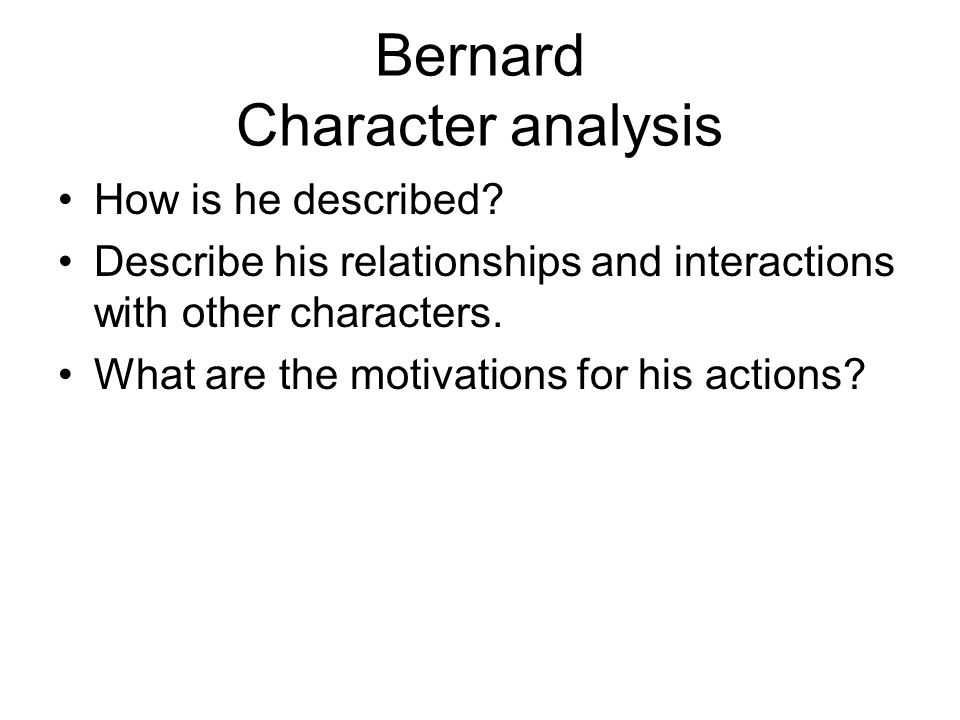 Bernard Character analysis How is he described? Describe his relationships and interactions with other characters. What are the motivations for his ac