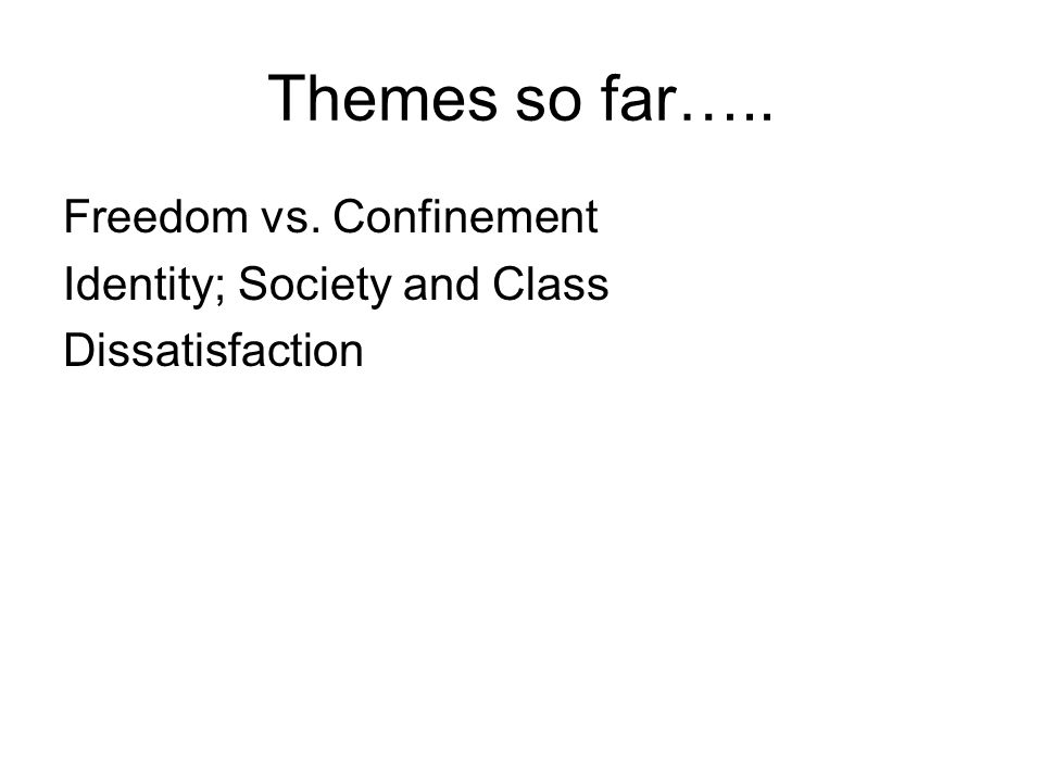 Themes so far….. Freedom vs. Confinement Identity; Society and Class Dissatisfaction