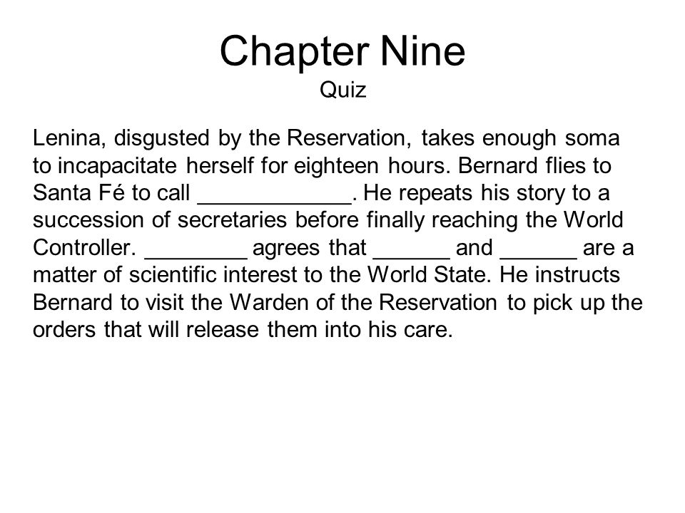 Chapter Nine Quiz Lenina, disgusted by the Reservation, takes enough soma to incapacitate herself for eighteen hours.