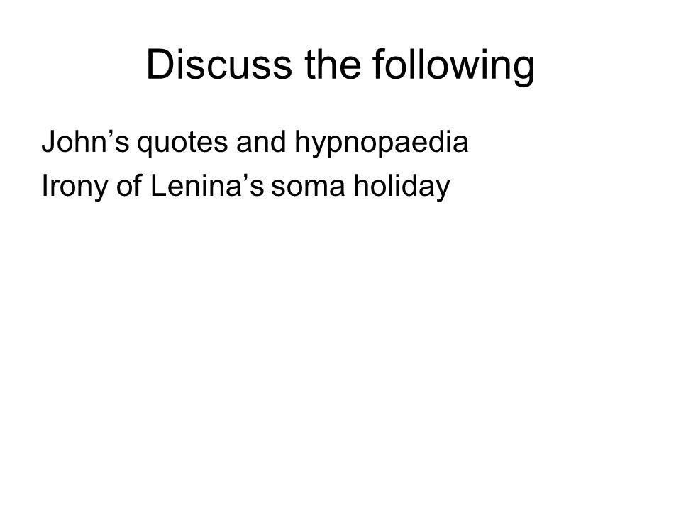 Discuss the following John's quotes and hypnopaedia Irony of Lenina's soma holiday