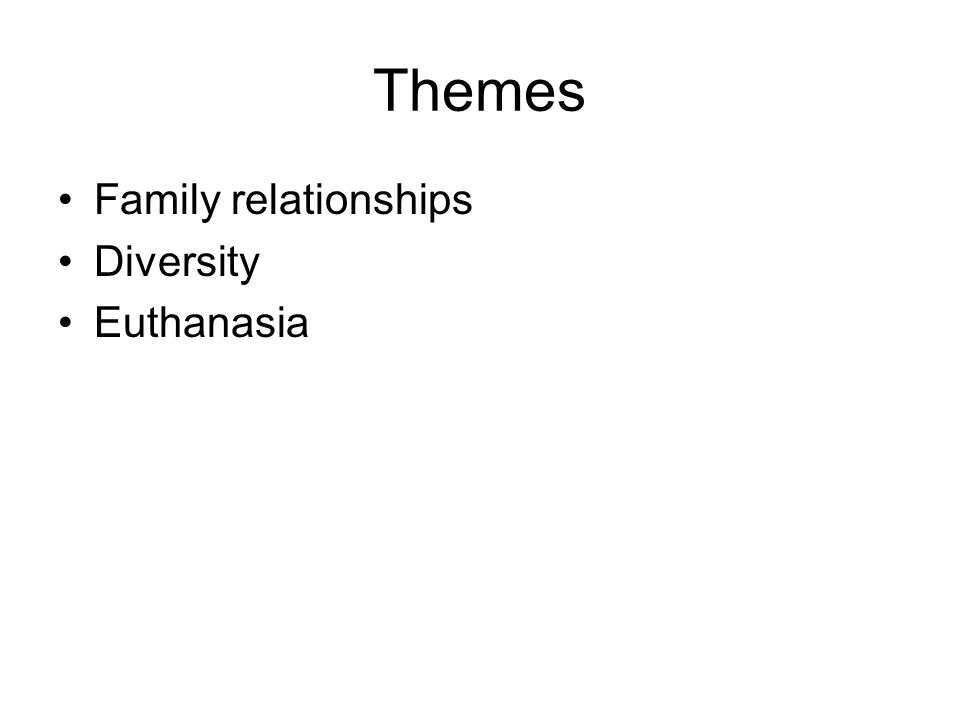 Themes Family relationships Diversity Euthanasia