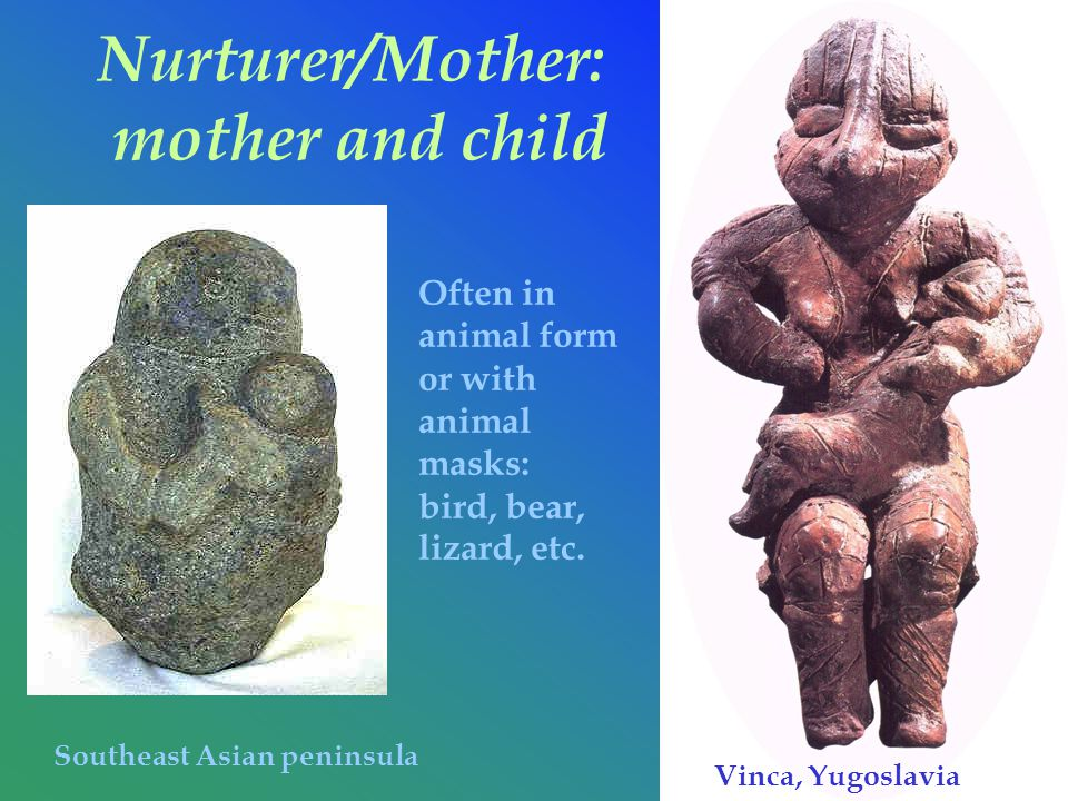 Nurturer/Mother: mother and child Southeast Asian peninsula Vinca, Yugoslavia Often in animal form or with animal masks: bird, bear, lizard, etc.