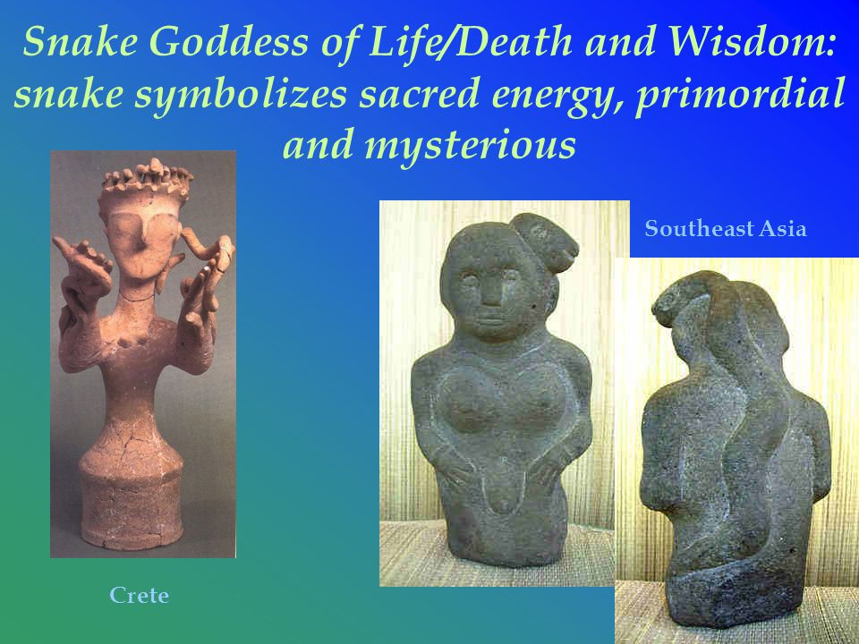 Snake Goddess of Life/Death and Wisdom: snake symbolizes sacred energy, primordial and mysterious Southeast Asia Crete