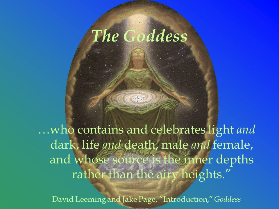 The Goddess …who contains and celebrates light and dark, life and death, male and female, and whose source is the inner depths rather than the airy heights. David Leeming and Jake Page, Introduction, Goddess