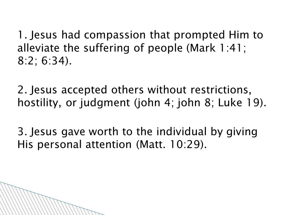 1. Jesus had compassion that prompted Him to alleviate the suffering of people (Mark 1:41; 8:2; 6:34). 2. Jesus accepted others without restrictions,