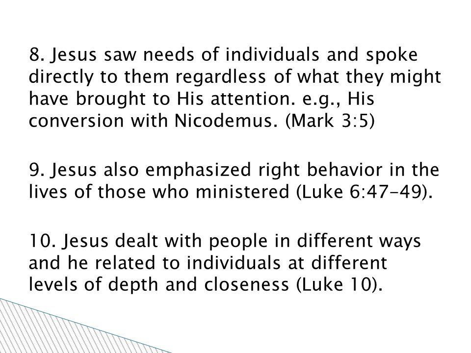 8. Jesus saw needs of individuals and spoke directly to them regardless of what they might have brought to His attention. e.g., His conversion with Ni