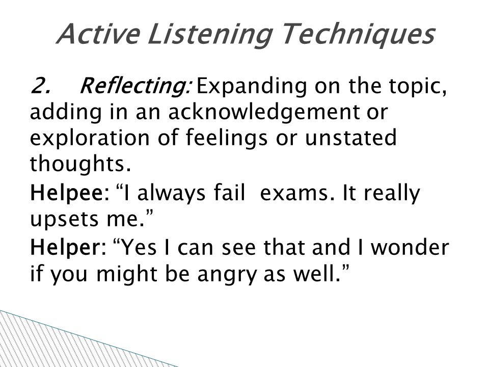"""2. Reflecting: Expanding on the topic, adding in an acknowledgement or exploration of feelings or unstated thoughts. Helpee: """"I always fail exams. It"""
