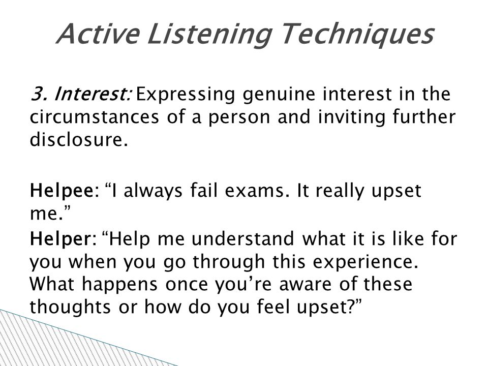 """3. Interest: Expressing genuine interest in the circumstances of a person and inviting further disclosure. Helpee: """"I always fail exams. It really ups"""