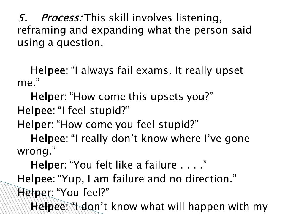 """5. Process: This skill involves listening, reframing and expanding what the person said using a question. Helpee: """"I always fail exams. It really upse"""