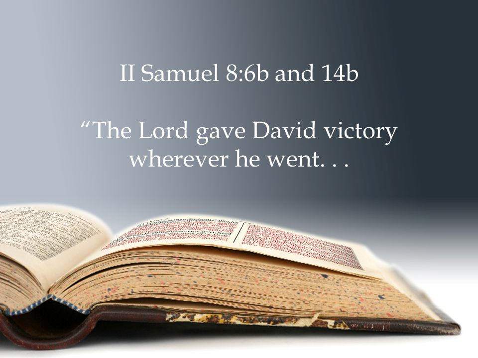 II Samuel 8:6b and 14b The Lord gave David victory wherever he went...