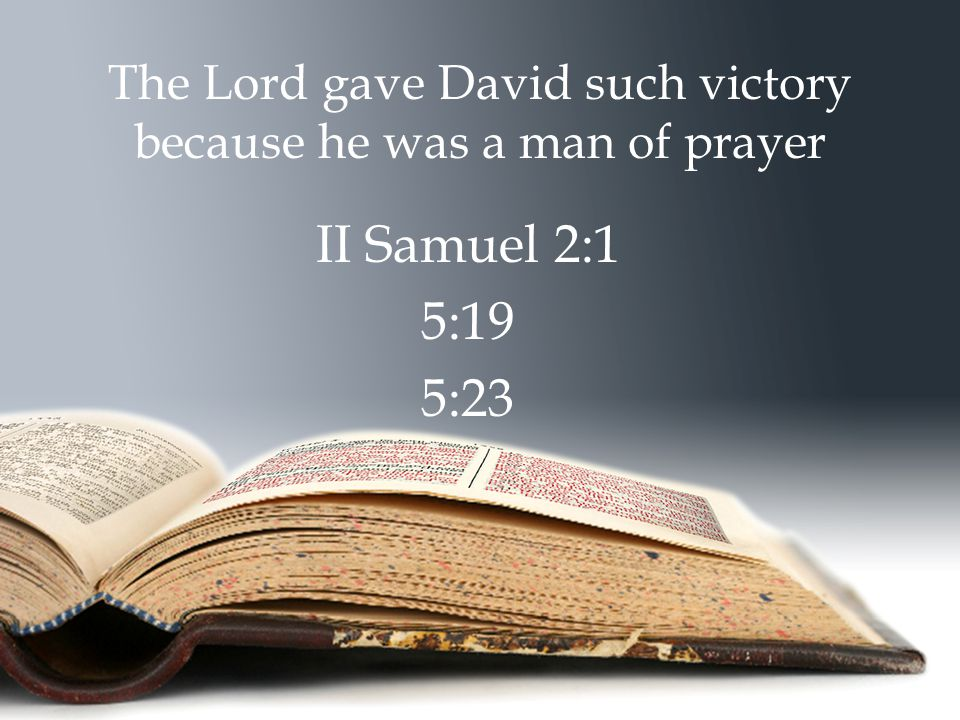 The Lord gave David such victory because he was a man of prayer II Samuel 2:1 5:19 5:23